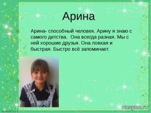 Арина Арина Арина- способный человек. Арину я знаю с самого детства. Она всег