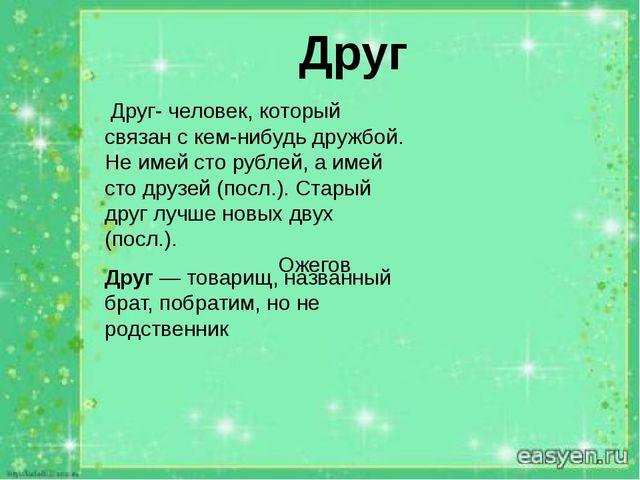 Друг Друг- человек, который связан с кем-нибудь дружбой. Не имей сто рублей,...