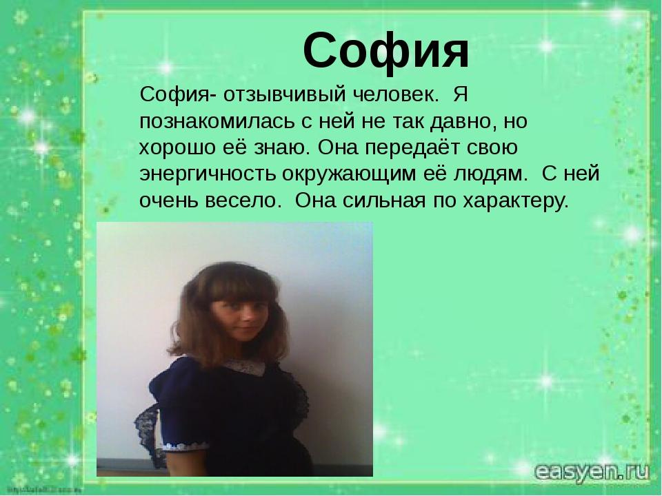 София София- отзывчивый человек. Я познакомилась с ней не так давно, но хорош...