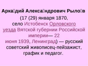 Арка́дий Алекса́ндрович Рыло́в (17 (29) января1870, селоИстобенскОрловск