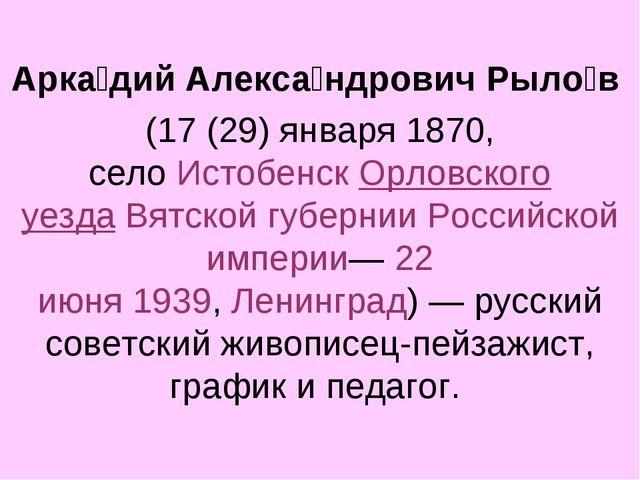 Арка́дий Алекса́ндрович Рыло́в (17 (29) января1870, селоИстобенскОрловск...