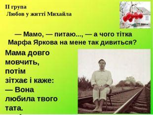 — Мамо, — питаю..., — а чого тітка Марфа Яркова на мене так дивиться? Мама д