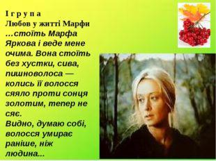 I г р у п а Любов у житті Марфи …стоїть Марфа Яркова і веде мене очима. Вона