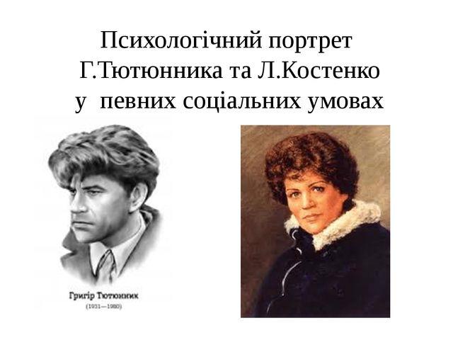 Психологічний портрет Г.Тютюнника та Л.Костенко у певних соціальних умовах