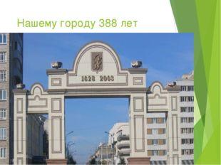 Нашему городу 388 лет