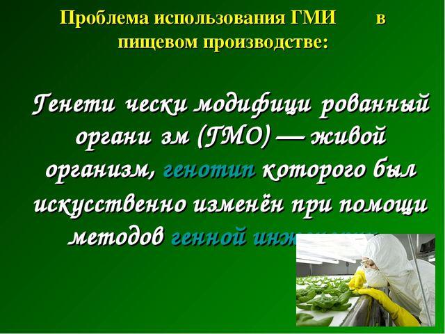 Проблема использования ГМИ в пищевом производстве:  Генети́чески модифици́р...