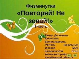 Физминутки «Повторяй! Не зевай!» 1 часть Автор: Дегелевич Валентина Бронислав