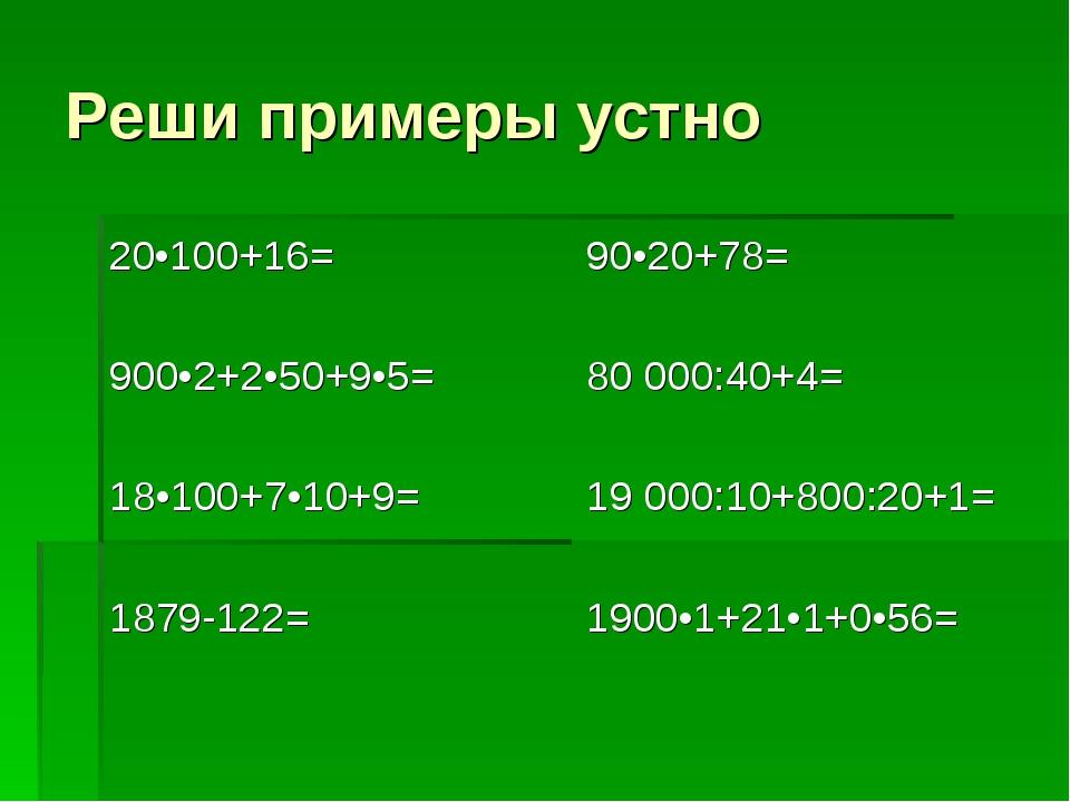 Реши примеры устно 20•100+16= 900•2+2•50+9•5= 18•100+7•10+9= 1879-122= 90•20+...