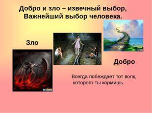 Зло Добро Добро и зло – извечный выбор, Важнейший выбор человека. Всегда побе