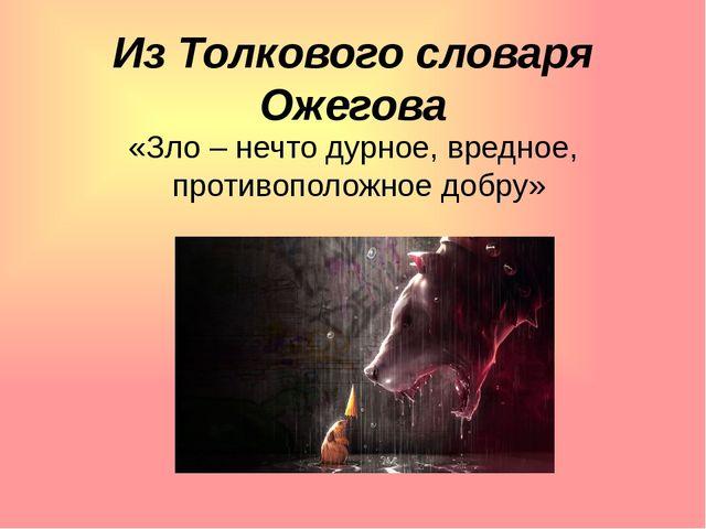 Из Толкового словаря Ожегова «Зло – нечто дурное, вредное, противоположное до...