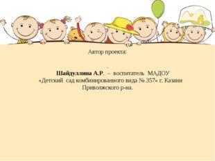 Автор проекта: . Шайдуллина А.Р. – воспитатель МАДОУ «Детский сад комбинирова