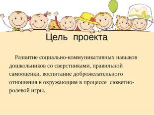 Цель проекта Развитие социально-коммуникативных навыков дошкольников со сверс