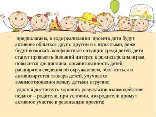 предполагаем, в ходе реализации проекта дети будут активнее общаться друг с