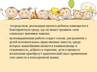 посредством реализации проекта ребенок помещается в благоприятную среду, где