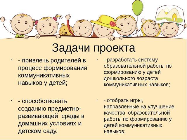 Задачи проекта - привлечь родителей в процесс формирования коммуникативных на...