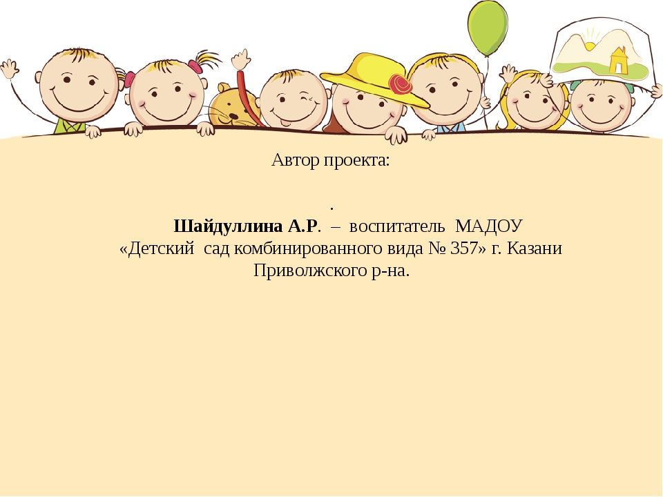 Автор проекта: . Шайдуллина А.Р. – воспитатель МАДОУ «Детский сад комбинирова...