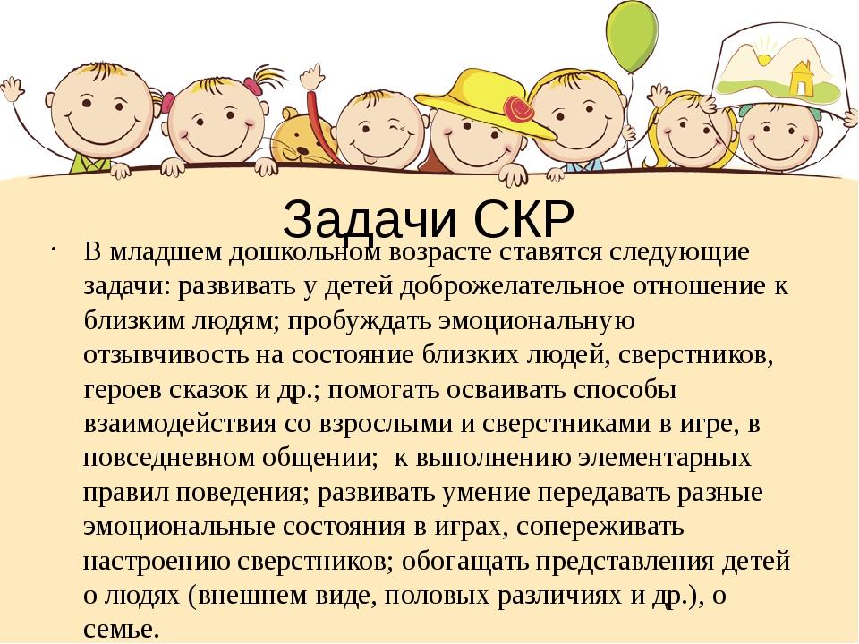 Задачи СКР В младшем дошкольном возрасте ставятся следующие задачи: развивать...