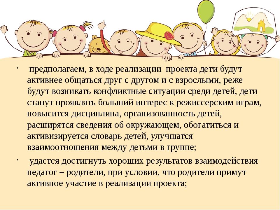 предполагаем, в ходе реализации проекта дети будут активнее общаться друг с...