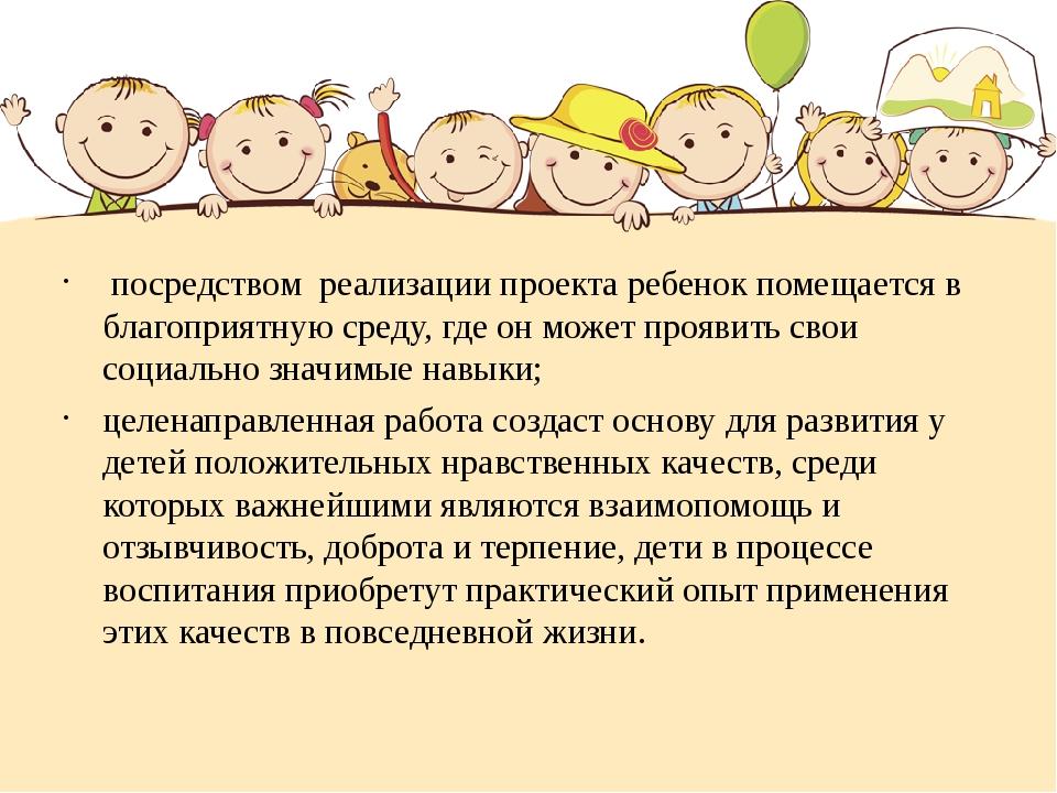 посредством реализации проекта ребенок помещается в благоприятную среду, где...