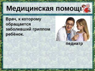 Медицинская помощь Врач, к которому обращается заболевший гриппомребёнок. пе