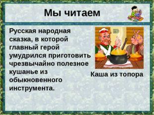 Мы читаем Русская народная сказка, в которой главный герой умудрился приготов