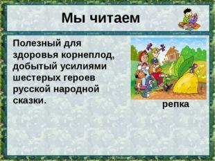 Мы читаем Полезный для здоровья корнеплод, добытый усилиями шестерых героев р