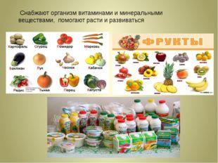 Снабжают организм витаминами и минеральными веществами, помогают расти и ра