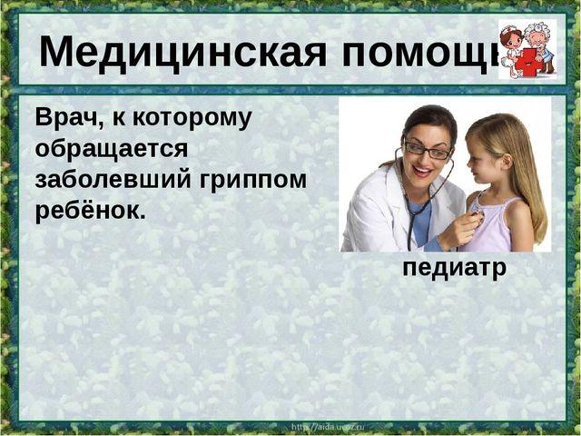 Медицинская помощь Врач, к которому обращается заболевший гриппомребёнок. пе...