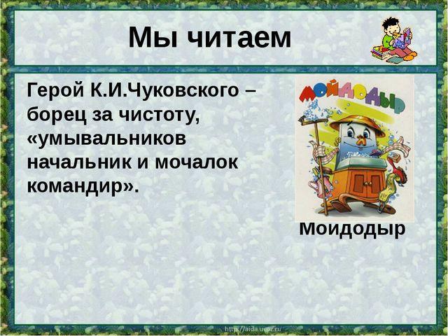 Мы читаем Герой К.И.Чуковского – борец за чистоту, «умывальников начальник и...