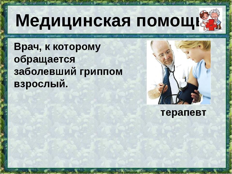 Врач, к которому обращается заболевший гриппомвзрослый. терапевт Медицинска...