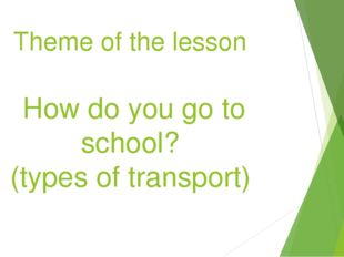 Theme of the lesson How do you go to school? (types of transport)