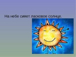 На небе сияет ласковое солнце.