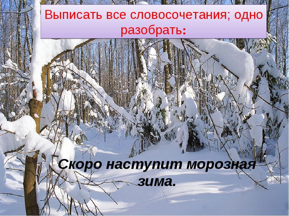 Выписать все словосочетания; одно разобрать: Скоро наступит морозная зима.