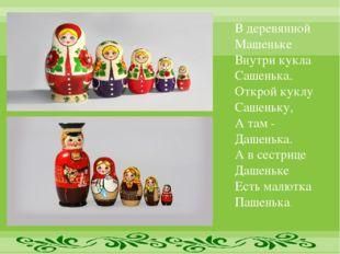 В деревянной Машеньке Внутри кукла Сашенька. Открой куклу Сашеньку, А там - Д