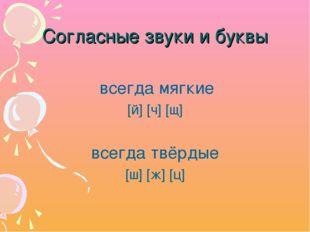 Согласные звуки и буквы всегда мягкие [й] [ч] [щ] всегда твёрдые [ш] [ж] [ц]