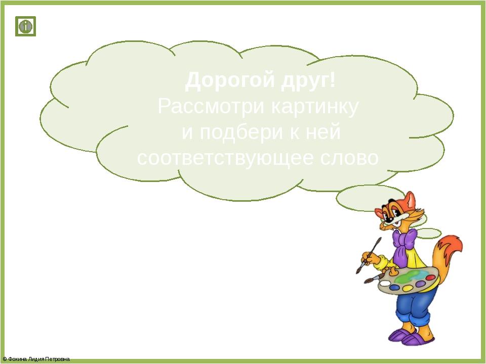 Дорогой друг! Рассмотри картинку и подбери к ней соответствующее слово © Фоки...