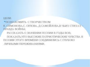 ЦЕЛИ: ПОЗНАКОМИТЬ С ТВОРЧЕСТВОМ К. СИМОНОВА,С. ОРЛОВА, Д.САМОЙЛОВА,В ЧЬИХ СТ