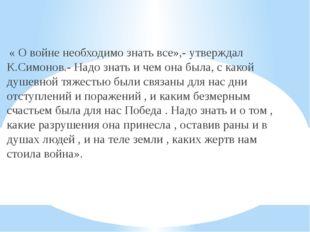 « О войне необходимо знать все»,- утверждал К.Симонов.- Надо знать и чем она