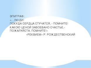 ЭПИГРАФ: «…ЛЮДИ! ПОКУДА СЕРДЦА СТУЧАТСЯ, - ПОМНИТЕ! КАКОЮ ЦЕНОЙ ЗАВОЕВАНО СЧ