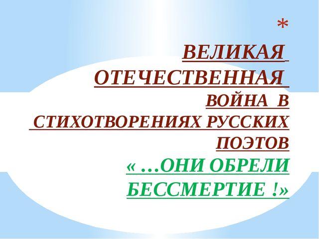 ВЕЛИКАЯ ОТЕЧЕСТВЕННАЯ ВОЙНА В СТИХОТВОРЕНИЯХ РУССКИХ ПОЭТОВ « …ОНИ ОБРЕЛИ БЕ...