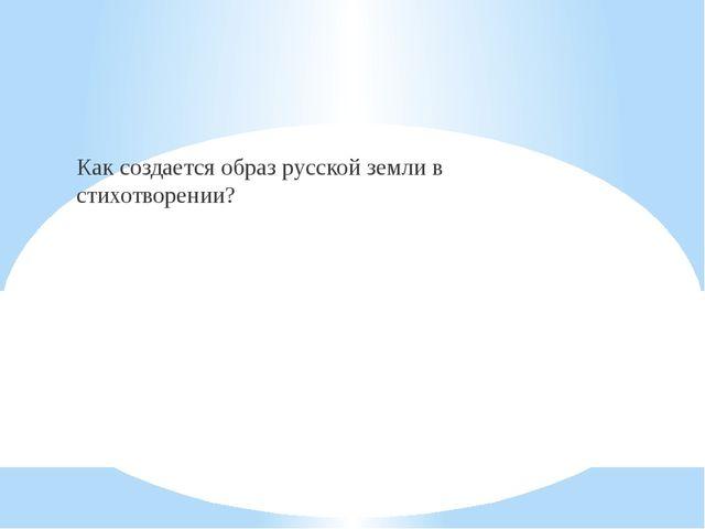 Как создается образ русской земли в стихотворении?