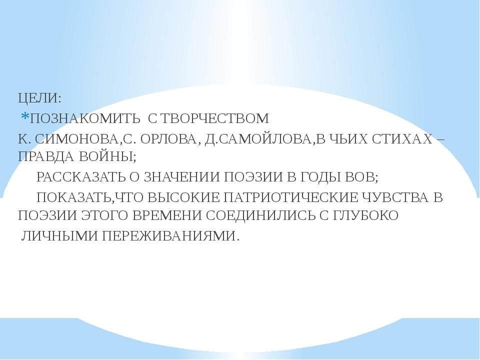 ЦЕЛИ: ПОЗНАКОМИТЬ С ТВОРЧЕСТВОМ К. СИМОНОВА,С. ОРЛОВА, Д.САМОЙЛОВА,В ЧЬИХ СТ...
