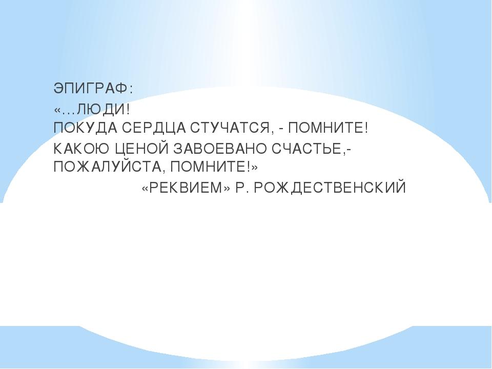 ЭПИГРАФ: «…ЛЮДИ! ПОКУДА СЕРДЦА СТУЧАТСЯ, - ПОМНИТЕ! КАКОЮ ЦЕНОЙ ЗАВОЕВАНО СЧ...