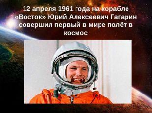 12 апреля 1961 года на корабле «Восток» Юрий Алексеевич Гагарин совершил перв