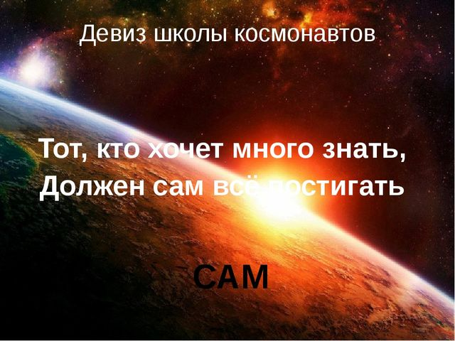 Девиз школы космонавтов Тот, кто хочет много знать, Должен сам всё постигать...