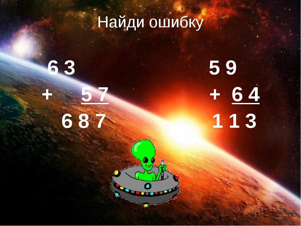 Найди ошибку 6 3 5 9 + 5 7 + 6 4 6 8 7 1 1 3
