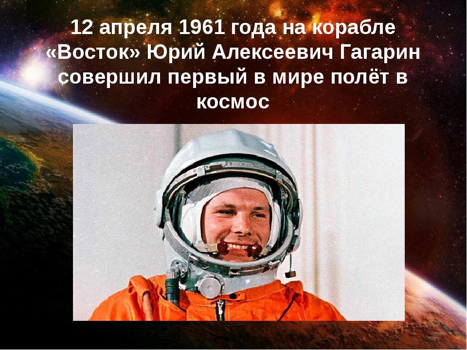 12 апреля 1961 года на корабле «Восток» Юрий Алексеевич Гагарин совершил перв...