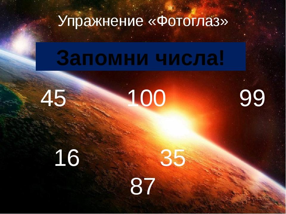 Упражнение «Фотоглаз» 45 100 99 16 35 87 Запомни числа!