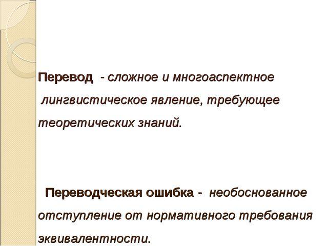 Перевод - сложное имногоаспектное лингвистическоеявление, требующее теоре...