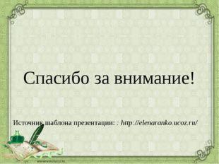 Спасибо за внимание! Источник шаблона презентации: : http://elenaranko.ucoz.